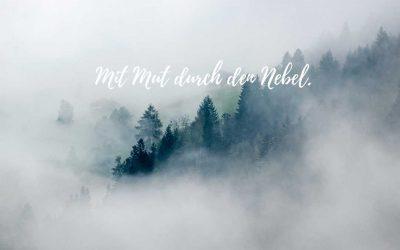 Mit Mut durch den Nebel gehen.