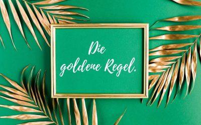 Die goldene Regel.